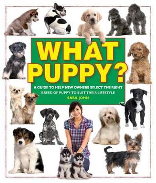 What Puppy? A Guide to Help New Owners Select the Right Breed of Puppy to Suit Their Lifestyle Sara John