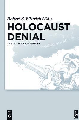 Holocaust Denial: The Politics of Perfidy  by  Robert S. Wistrich