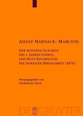 Adolf Harnack: Marcion: Der Moderne Glaubige Des 2. Jahrhunderts, Der Erste Reformator. Die Dorpater Preisschrift (1870). Kritische Edition Des Handschriftlichen Exemplars Friedemann Steck