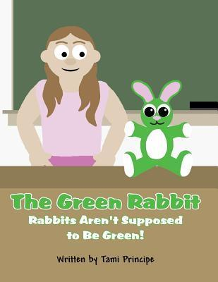 The Green Rabbit: Rabbits Arent Supposed to Be Green! Tami Principe