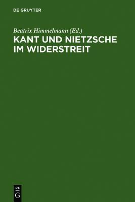Kant Und Nietzsche Im Widerstreit: Internationale Konferenz Der Nietzsche-Gesellschaft in Zusammenarbeit Mit Der Kant-Gesellschaft, Naumburg an Der Saale, 26.-29. August 2004  by  Beatrix Himmelmann