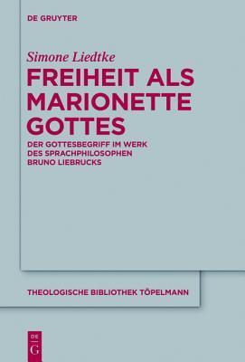 Freiheit ALS Marionette Gottes: Der Gottesbegriff Im Werk Des Sprachphilosophen Bruno Liebrucks Simone Liedtke