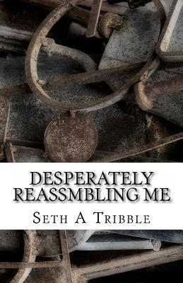 Desperately Reassmbling Me: A Collection of Poetry Seth A. Tribble