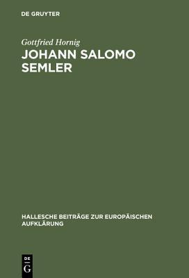 Johann Salomo Semler: Studien Zu Leben Und Werk Des Hallenser Aufklarungstheologen  by  Gottfried Hornig
