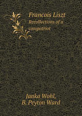 Francois Liszt Recollections of a Compatriot  by  Janka Wohl