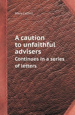 A Caution to Unfaithful Advisers Continues in a Series of Letters Mary Cattell