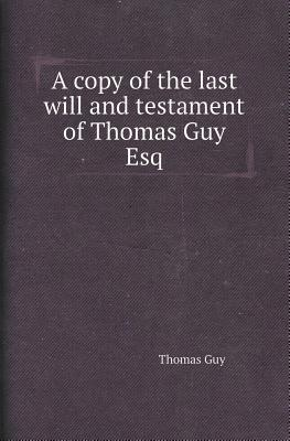 A Copy of the Last Will and Testament of Thomas Guy Esq Thomas Guy
