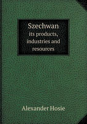 Szechwan Its Products, Industries and Resources Alexander Hosie