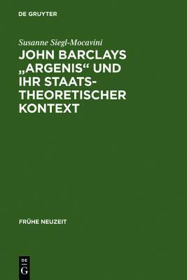 John Barclays Argenis Und Ihr Staatstheoretischer Kontext: Untersuchungen Zum Politischen Denken Der Fruhen Neuzeit  by  Susanne Siegl-Mocavini