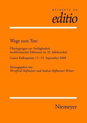 Wege Zum Text: Uberlegungen Zur Verfugbarkeit Mediavistischer Editionen Im 21. Jahrhundert. Grazer Kolloquium 17.-19. September 2008  by  Wernfried Hofmeister