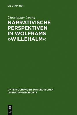 Narrativische Perspektiven in Wolframs -Willehalm-: Figuren, Erzahler, Sinngebungsprozess  by  Christopher Young