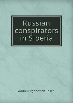 Russian Conspirators in Siberia  by  Andrel Evgene Vich Rosen