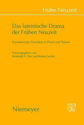 Das Lateinische Drama Der Fruhen Neuzeit: Exemplarische Einsichten in Praxis Und Theorie Reinhold F. Glei