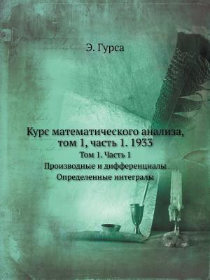 Kurs Matematicheskogo Analiza, Tom 1, Chast 1. 1933 Proizvodnye I Differentsialy. Opredelennye Integraly  by  E. Gursa