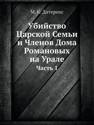 Ubijstvo Tsarskoj Semi I Chlenov Doma Romanovyh Na Urale Chast 1  by  M K Diterihs