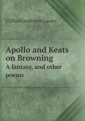 Apollo and Keats on Browning a Fantasy, and Other Poems Clifford Anderson Lanier