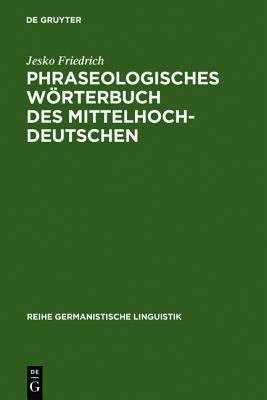 Phraseologisches Worterbuch Des Mittelhochdeutschen: Redensarten, Sprichworter Und Andere Feste Wortverbindungen in Texten Von 1050-1350 Jesko Friedrich