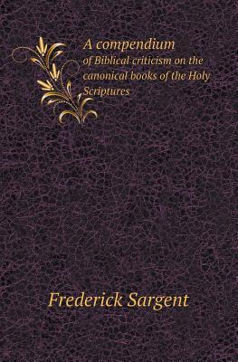 A Compendium of Biblical Criticism on the Canonical Books of the Holy Scriptures Frederick Sargent