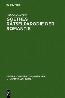 Goethes Ratselparodie Der Romantik: Eine Neue Lesart Der Wahlverwandtschaften  by  Gabrielle Bersier