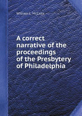A Correct Narrative of the Proceedings of the Presbytery of Philadelphia William L. McCalla