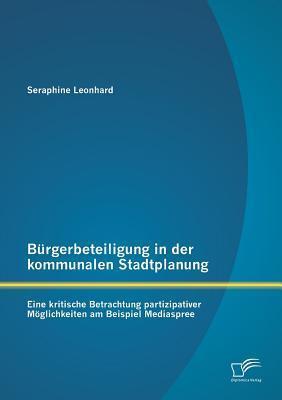 Burgerbeteiligung in Der Kommunalen Stadtplanung: Eine Kritische Betrachtung Partizipativer Moglichkeiten Am Beispiel Mediaspree Seraphine Leonhard