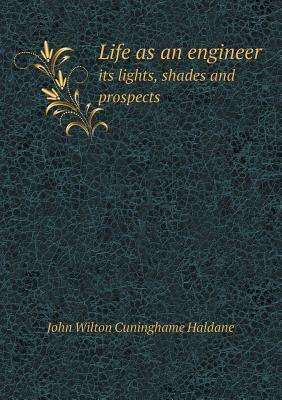Life as an Engineer Its Lights, Shades and Prospects John Wilton Cuninghame Haldane