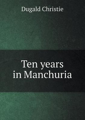Ten Years in Manchuria  by  Dugald Christie