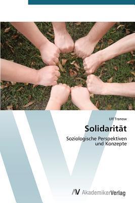 Das Konzept Der Solidaritt: Handlungstheoretische Fundierung Eines Soziologischen Schlsselbegriffs  by  Tranow Ulf