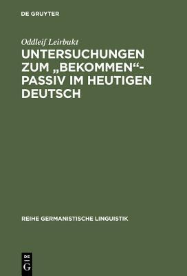 Untersuchungen Zum Bekommen-Passiv Im Heutigen Deutsch  by  Oddleif Leirbukt