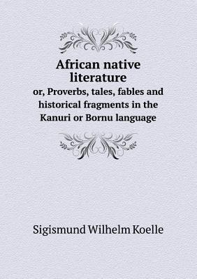 African Native Literature Or, Proverbs, Tales, Fables and Historical Fragments in the Kanuri or Bornu Language  by  Sigismund Wilhelm Koelle