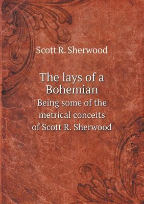 The Lays of a Bohemian Being Some of the Metrical Conceits of Scott R. Sherwood  by  Scott R. Sherwood