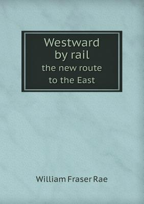 Westward  by  Rail the New Route to the East by William Fraser Rae