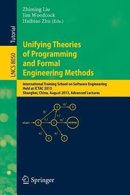 Unifying Theories of Programming and Formal Engineering Methods: International Training School on Software Engineering, Held at Ictac 2013, Shanghai, China, August 26-30, 2013, Advanced Lectures  by  Zhiming Liu