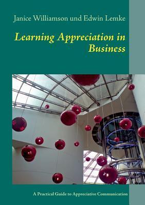 Learning Appreciation in Business: A Practical Guide to Appreciative Communication in the Workplace with Self-Coaching Tips for Managers Janice Williamson