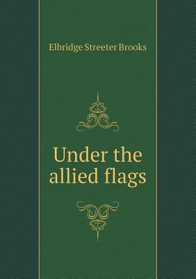 Under the Allied Flags Elbridge S. Brooks