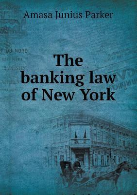 The Banking Law of New York  by  Amasa Junius Parker