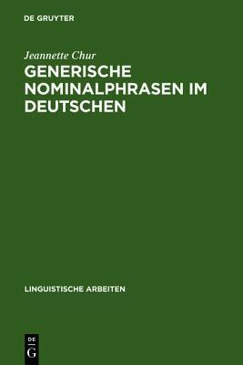 Generische Nominalphrasen Im Deutschen: Eine Untersuchung Zu Referenz Und Semantik  by  Jeannette Chur