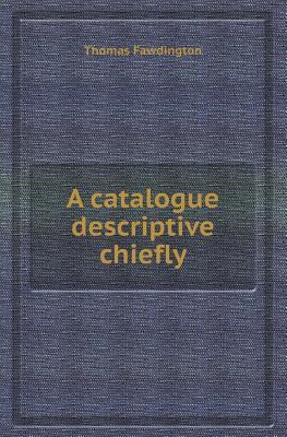 A Catalogue Descriptive Chiefly Thomas Fawdington