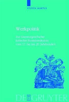 Werkpolitik: Zur Literaturgeschichte Kritischer Kommunikation Vom 17. Bis Ins 20. Jahrhundert Mit Studien Zu Klopstock, Tieck, Goet Steffen Martus