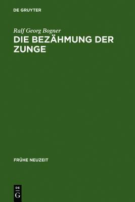 Die Bezahmung Der Zunge: Literatur Und Disziplinierung Der Alltagskommunikation in Der Fruhen Neuzeit  by  Ralf Georg Bogner