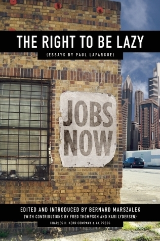 The Right to Be Lazy and other Essays Paul Lafargue by Paul Lafargue