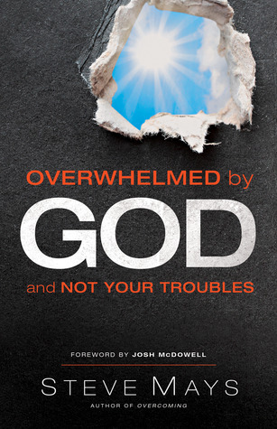 Overwhelmed  by  God and Not Your Troubles by Steve Mays