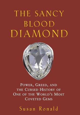 The Sancy Blood Diamond: Power, Greed, and the Cursed History of One of the Worlds Most Coveted Gems Susan Ronald