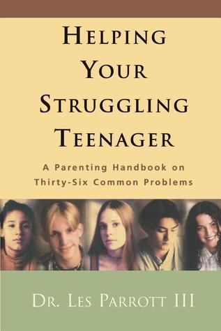 Helping Your Struggling Teenager: A Parenting Handbook on Thirty-Six Common Problems Les Parrott III