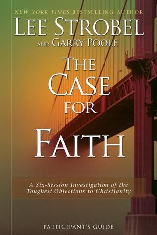 The Case for Faith Participants Guide: A Six-Session Investigation of the Toughest Objections to Christianity Lee Strobel