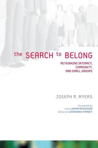 The Search to Belong: Rethinking Intimacy, Community, and Small Groups Joseph R. Myers