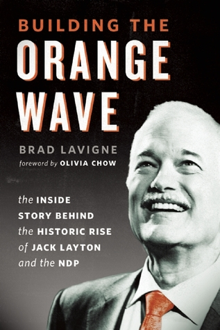 Building the Orange Wave: The Inside Story Behind the Historic Rise of Jack Layton and the Ndp  by  Brad Lavigne