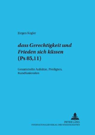 Dass Gerechtigkeit und Friede sich küssen (Ps 85,11): Gesammelte Aufsätze, Predigten, Rundfunkreden Jürgen Kegler