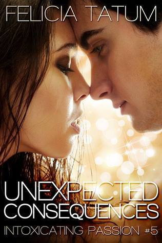Unexpected Consequences (Intoxicating Passion, #5) Felicia Tatum