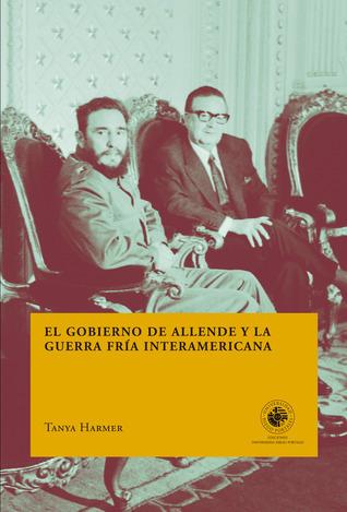 El gobierno de Allende y la Guerra Fría interamericana Tanya Harmer